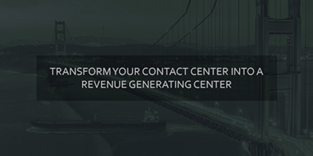 Transform Your Contact Center into a Revenue Generating Center