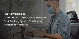 Hybrid Workplace: Advantages, Challenges, and How a Desk Booking System Can Support the Hybrid Workforce